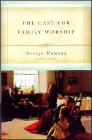 The Case for Family Worship Grace and Truth Books
