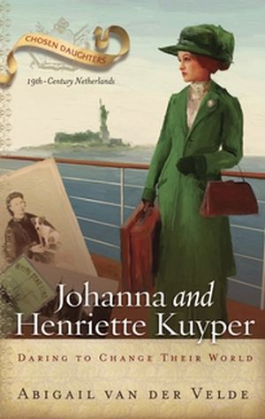 Johanna and Henriette Kuyper: Daring to Change Their World