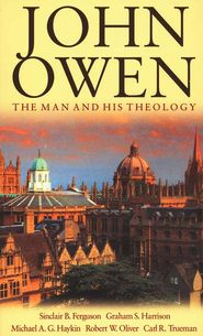 John Owen The Man and His Theology Grace and Truth Books