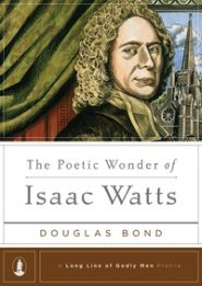 The Poetic Wonder of Isaac Watts Grace and Truth Books