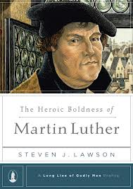The Heroic Boldness of Martin Luther Grace and Truth Books