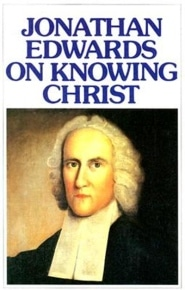 Jonathan Edwards on Knowing Christ Grace and Truth Books